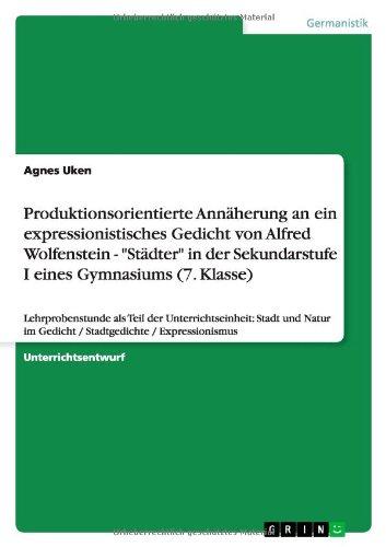 Produktionsorientierte Annäherung an ein expressionistisches Gedicht von Alfred Wolfenstein - 'Städter' in der Sekundarstufe I eines Gymnasiums (7. ... im Gedicht / Stadtgedichte / Expressionismus