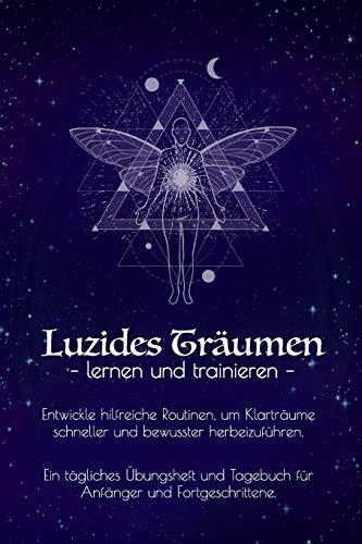 Luzides Träumen – lernen und trainieren –: Mehr Spaß im Schlaf I Übungsheft & Tagebuch für Anfänger u. Fortgeschrittene I Klarträume erleben I Realitätscheck Routine I Spiritualität