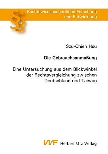Die Gebrauchsanmaßung: Eine Untersuchung aus dem Blickwinkel der Rechtsvergleichung zwischen Deutschland und Taiwan (Rechtswissenschaftliche Forschung und Entwicklung)