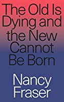 The Old is Dying and the New Cannot Be Born: From Progressive Neoliberalism to Trump and Beyond