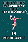 Education Is Important But Team Handball Is Importanter: Blank Lined Notebook Gift For Team Handball lover, Perfect Gift Idea For men and Women Who ... game, Journal For Writing Notes Paperback