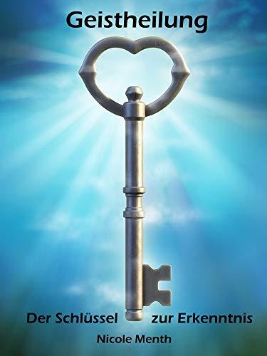 Geistheilung: Der Schlüssel zur Erkenntnis