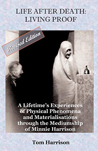 Life After Death: Living Proof: A Lifetime's Experiences of Physical Phenomena and Materialisations Through the Mediumship of Minnie Harrison