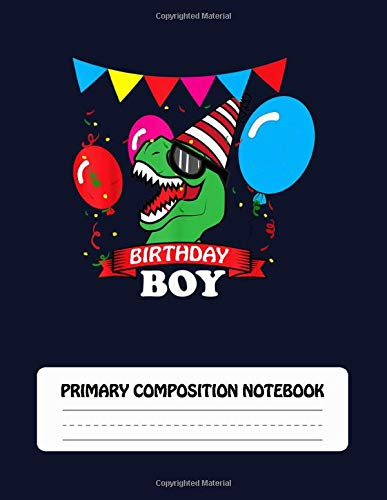 Birthday Boy - Primary Composition Notebook: Dotted Midline and Picture Space Paper for Grades K-2 School Exercise Book, Story Paper Journal, T-rex Dinosaur Celebration Gift for Boys