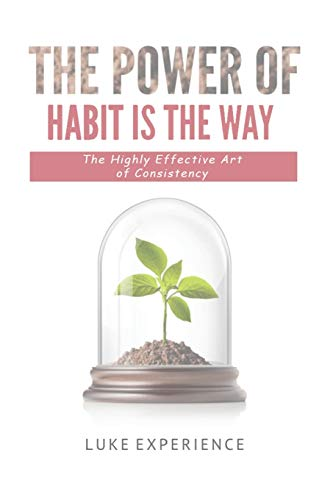 The Power of Habit is The Way: The Highly Effective Art of Consistency: 1