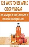 121 WAYS TO USE APPLE CIDER VINEGAR: Arthritis, Anti-Aging, Burn Fat, Cellulite, Cataracts, Soothe Dry Throats, Varicose Veins Swelling, and 114 more