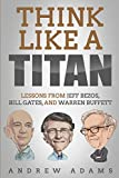 think like a titan: lessons from jeff bezos, bill gates and warren buffett
