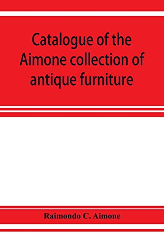 Catalogue of the Aimone collection of antique furniture, objects of art and foreign models: a collection of individual pieces of English, French and ... quality, formed during the past twenty