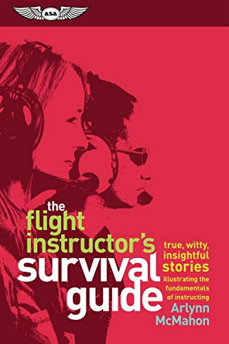 The Flight Instructor's Survival Guide: True, Witty, Insightful Stories Illustrating the Fundamentals of Instructing