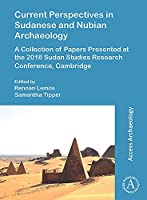 Current Perspectives in Sudanese and Nubian Archaeology: A Collection of Papers Presented at the 2018 Sudan Studies Research Conference, Cambridge