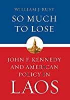 So Much to Lose: John F. Kennedy and American Policy in Laos (Studies in Conflict, Diplomacy and Peace)