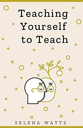 TEACHING YOURSELF TO TEACH: A COMPREHENSIVE GUIDE TO THE FUNDAMENTAL AND PRACTICAL INFORMATION YOU NEED TO SUCCEED AS A TEACHER TODAY (Teaching Today)