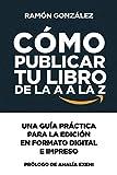 Cómo publicar tu libro de la A a la Z: Una guía práctica para la edición en formato digital e impres...