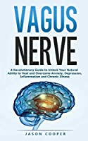 Vagus Nerve: A Revolutionary Guide to Unlock Your Natural Ability to Heal and Overcome Anxiety, Inflammation and Chronic Illness