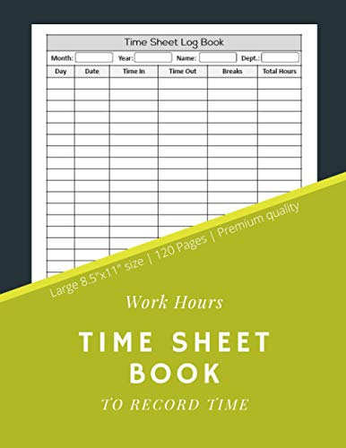 Work Hours Time Sheet Book To Record Time: Employee Time Sheet Log Book | Work Time Record Notebook to Record and Monitor Work Hours (120 Timesheet pages, 8,5x11 Inch)