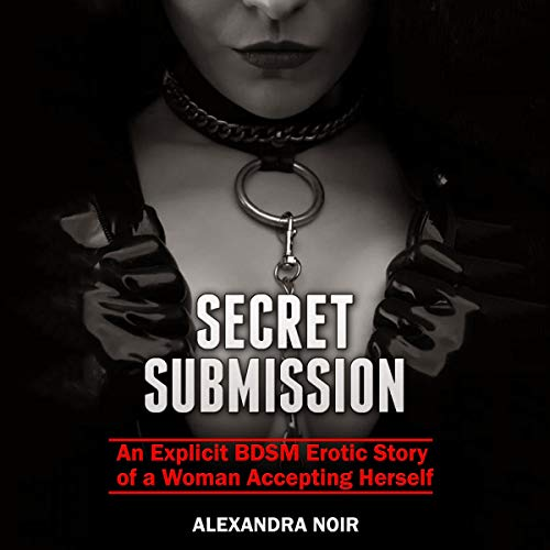 Secret Submission (An Explicit BDSM Erotic Story of a Woman Accepting Herself) Audiobook By Alexandra Noir cover art