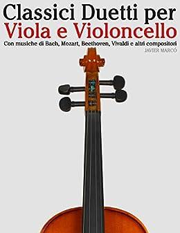 Classici Duetti per Viola e Violoncello: Facile Viola! Con musiche di Bach, Mozart, Beethoven, Vivaldi e altri compositori (Italian Edition) by [Javier Marcó]