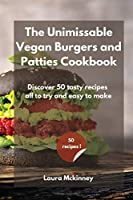 The Unmissable Vegan Burgers and Patties Cookbook: Discover 50 tasty recipes, all to try and easy to make