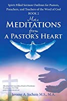 More Meditations from a Pastor's Heart: Spirit-filled Sermon Outlines for Pastors, Preachers, and Teachers of the Word of God, Book Two