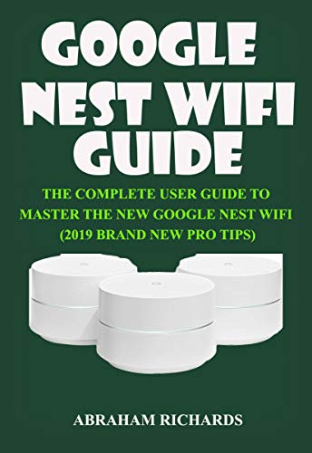 GOOGLE NEST WIFI GUIDE: THE COMPLETE USER GUIDE TO MASTER THE NEW GOOGLE...