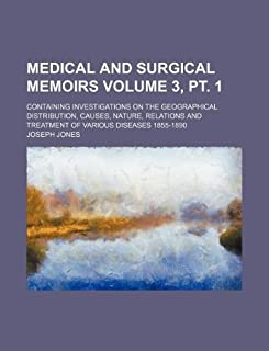 Medical and Surgical Memoirs Volume 3, PT. 1; Containing Investigations on the Geographical Distribution, Causes, Nature, ...