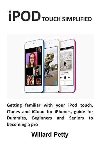 iPOD TOUCH SIMPLIFIED: Getting familiar with your iPod touch, iTunes and iCloud for iPhones, guide for Dummies, Beginners and Seniors to becoming a pro