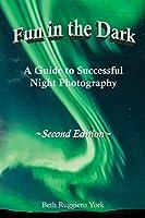 Fun in the Dark: A Guide to Successful Night Photography: A Guide to Successful Night Photography
