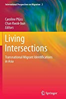 Living Intersections: Transnational Migrant Identifications in Asia: Transnational Migrant Identifications in Asia (International Perspectives on Migration)