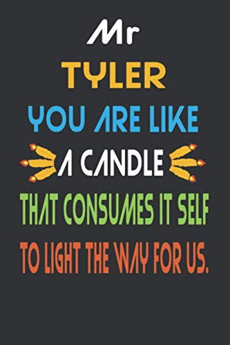 Mr Tyler You Are Like A Candle That Consumes It Self To Light The Way For Us: Teacher Notebook Journal,Teacher Appreciation Gift,110 Lined Pages,Glossy Cover.