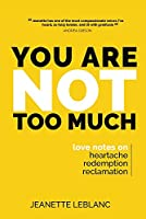 You Are Not Too Much: Love Notes on Heartache, Redemption, & Reclamation