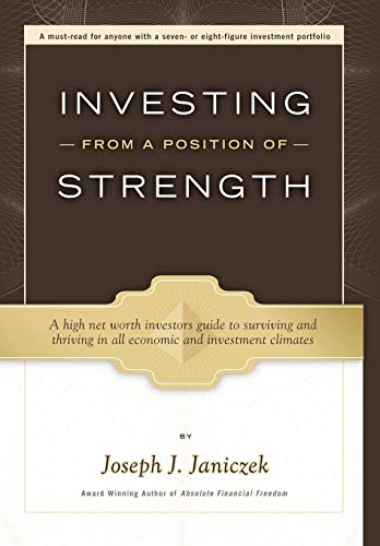 Investing from a Position of Strength: A High Net Worth Investors Guide to Surviving and Thriving in All Economic and Investment Climates