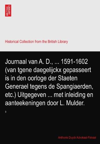 Journaal van A. D., ... 1591-1602 (van tgene daegelijckx gepasseert is in den oorloge der Staeten Generael tegens de Spangiaerden, etc.) Uitgegeven ... met inleiding en aanteekeningen door L. Mulder.