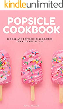 POPSICLE COOKBOOK: Ice Pop And Popsicle Easy Recipes For Kids And Adults