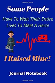 Some People Have To Wait Their Entire Lives To Meet A Hero! I Raised Mine!: EMT Graduation, First Responder Gift, 120 Line...
