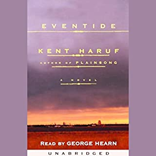 Eventide                   By:                                                                                                                                 Kent Haruf                               Narrated by:                                                                                                                                 George Hearn                      Length: 8 hrs and 32 mins     382 ratings     Overall 4.3