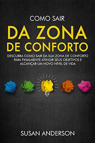 Como Sair Da Zona De Conforto: Descubra Como Sair Da Sua Zona De Conforto Para Finalmente Atingir Seus Objetivos E Alcançar Um Novo Nível De Vida
