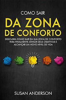 Como Sair Da Zona De Conforto: Descubra Como Sair Da Sua Zona De Conforto Para Finalmente Atingir Seus Objetivos E Alcançar Um Novo Nível De Vida por [Susan Anderson]