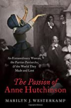 The Passion of Anne Hutchinson: An Extraordinary Woman, the Puritan Patriarchs, and the World They Made and Lost