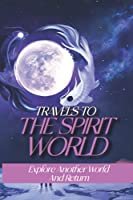 Travels To The Spirit World: Explore Another World And Return: Spiritual Out Look Into The Earth Life