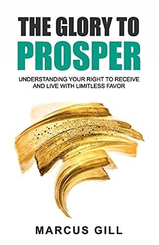 The Glory To Prosper: Understanding Your Right To Receive And Live With Limitless Favor