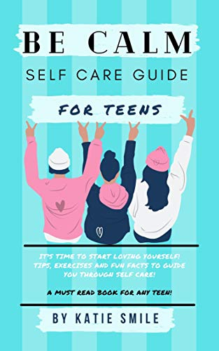 Be Calm Self Care Guide For Teens: A MUST READ for every teenager! Let's start looking after you! Everything you need to know in one little book! (English Edition)