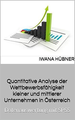 Quantitative Analyse der Wettbewerbsfähigkeit kleiner und mittlerer Unternehmen in Österreich: Datenauswertung mit SPSS (Wissenschaftliche Arbeiten 2)