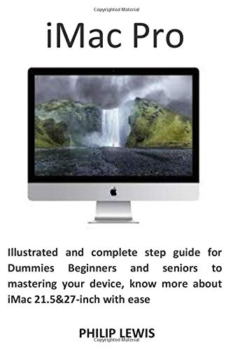 iMac Pro: Illustrated and complete step guide for Dummies Beginners and seniors to mastering your device, know more about iMac 21.5&27-inch with ease