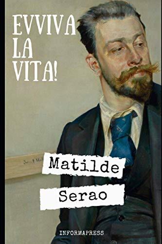 Evviva la vita!: Romanzo fermo immagine della 'Belle Époque' di Matilde Serao + Piccola biografia e analisi