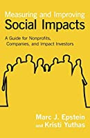 Measuring and Improving Social Impacts: A Guide for Nonprofits, Companies and Impact Investors by Marc J. Epstein Kristi Yuthas(2014-03-26)