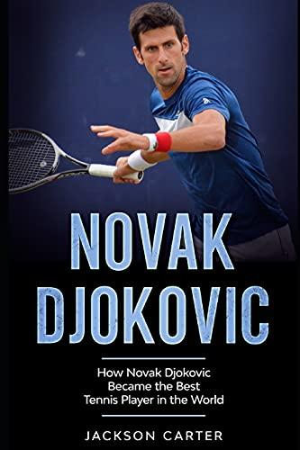 Novak Djokovic: How Novak Djokovic Became the Best Tennis Player in the World