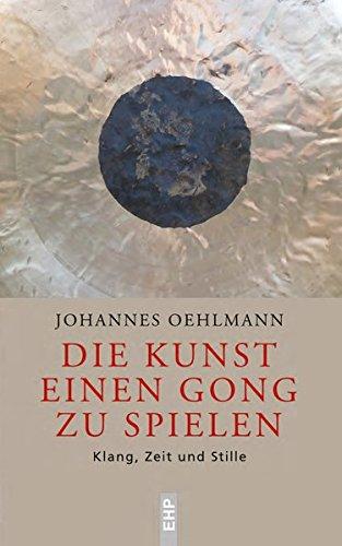 Die Kunst einen Gong zu spielen: Klang, Zeit und Stille (EHP - Edition Humanistische Psychologie)