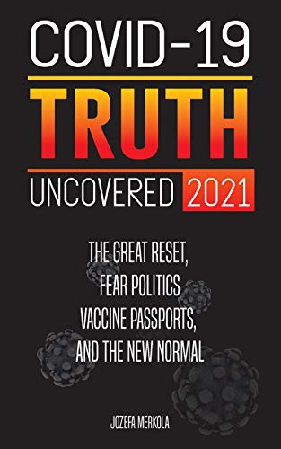 Covid-19 Truth Uncovered 2021: The Great Reset, Fear Politics, Vaccine Passports, and the New Normal