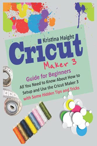 Cricut Maker 3 Guide for Beginners: All You Need to Know About How to Setup and Use the Cricut Maker 3 with Some Hidden Tips and Tricks