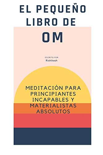EL PEQUEÑO LIBRO DE OM : meditación para principiantes incapaces y materialistas absolutos